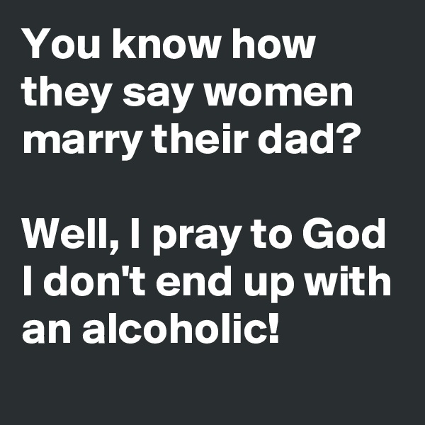 You know how they say women marry their dad?  Well, I pray to God I don't end up with an alcoholic!
