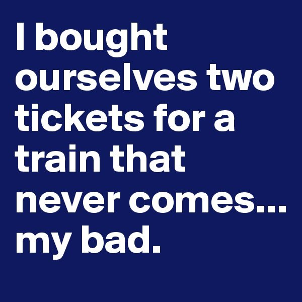 I bought ourselves two tickets for a train that never comes... my bad.