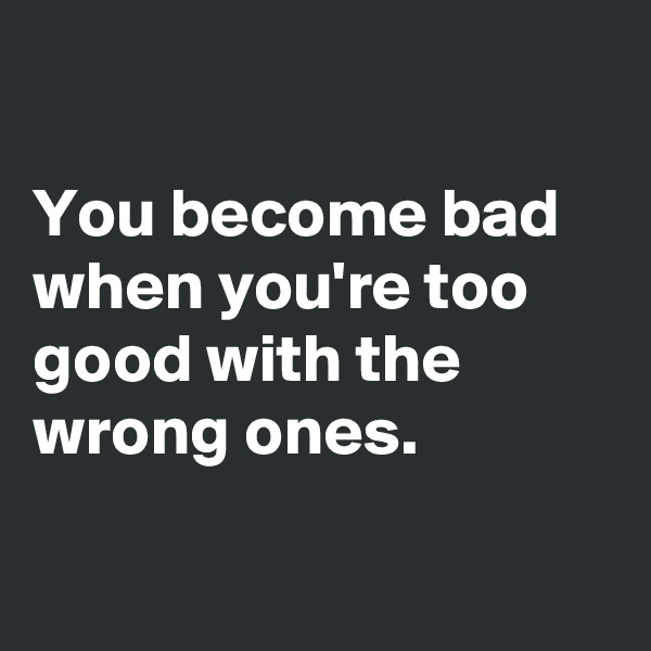 You become bad when you're too good with the wrong ones.