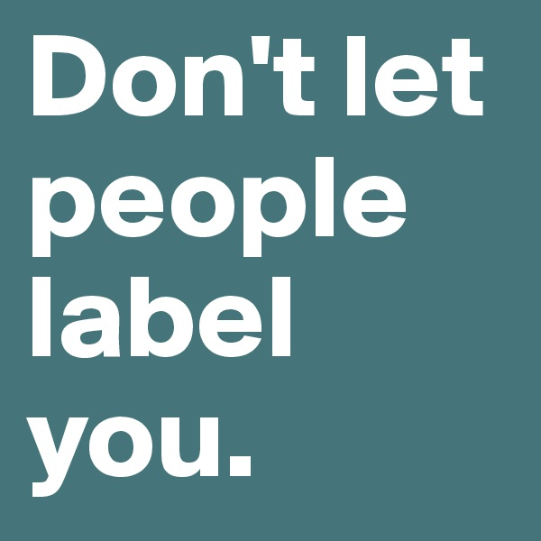 Don't let people label you.