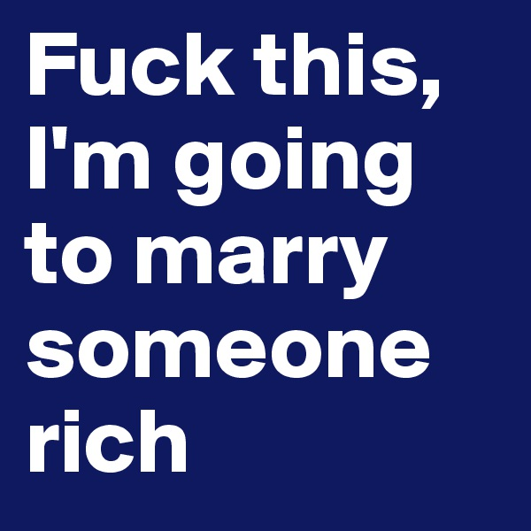 Fuck this, I'm going to marry someone rich