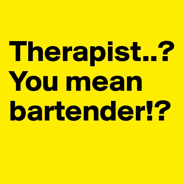 Therapist..? You mean bartender!?