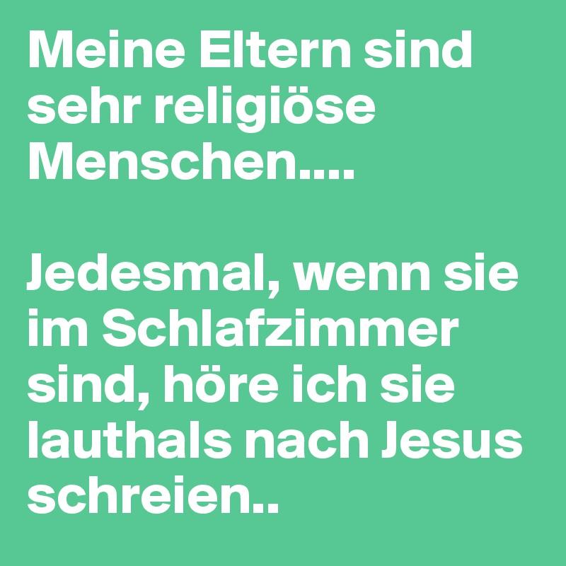 Meine Eltern sind sehr religiöse Menschen....  Jedesmal, wenn sie im Schlafzimmer sind, höre ich sie lauthals nach Jesus schreien..