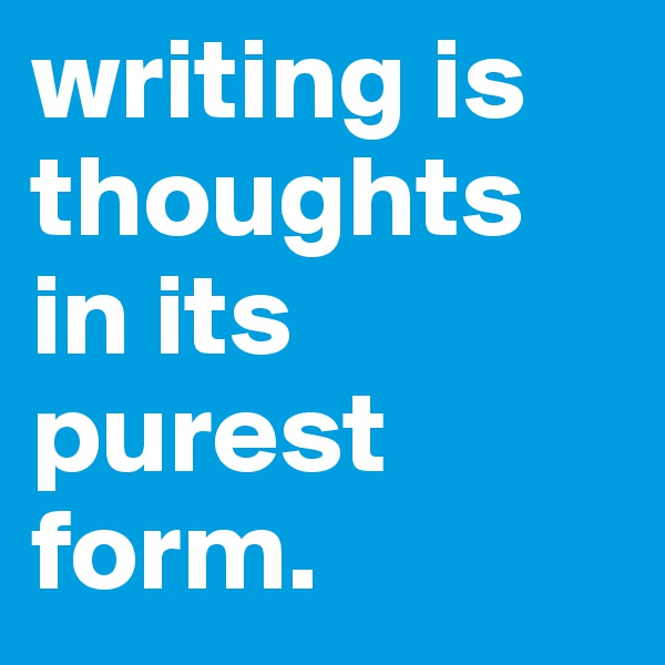 writing is thoughts in its purest form.