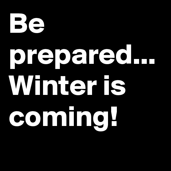 Be prepared... Winter is coming!