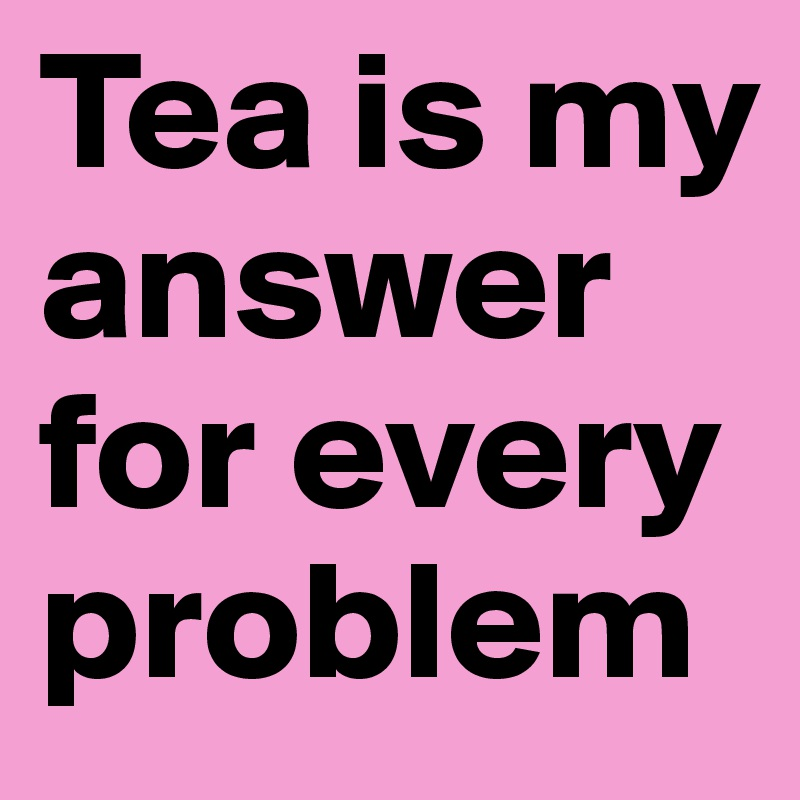 Tea is my   answer for every problem