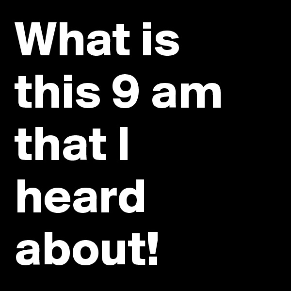 What is this 9 am that I heard about!