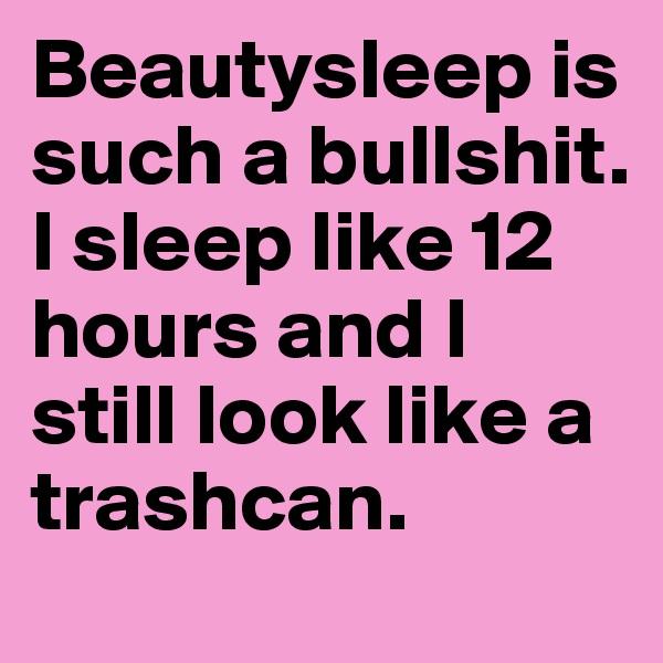 Beautysleep is such a bullshit. I sleep like 12 hours and I still look like a trashcan.