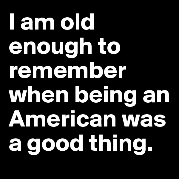 I am old enough to remember when being an American was a good thing.