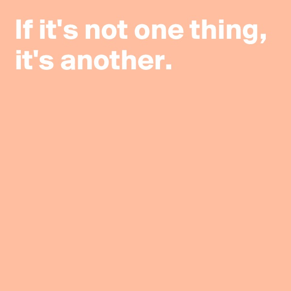 If it's not one thing, it's another.