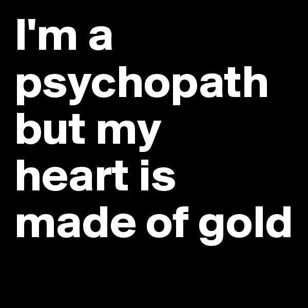 I'm a psychopath but my  heart is made of gold