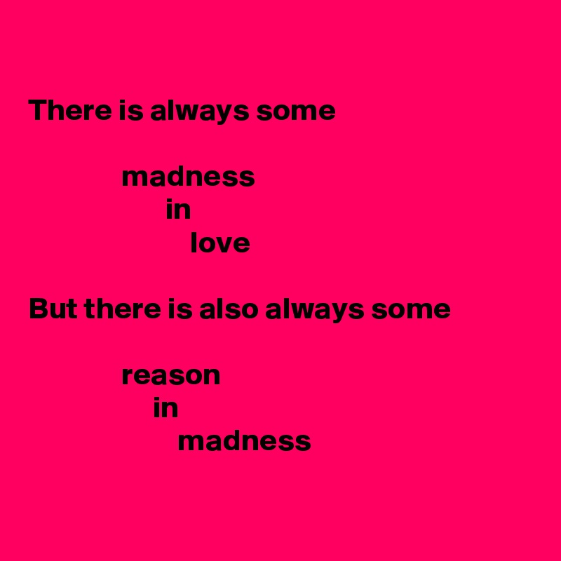 There is always some                 madness                       in                           love  But there is also always some                 reason                     in                         madness