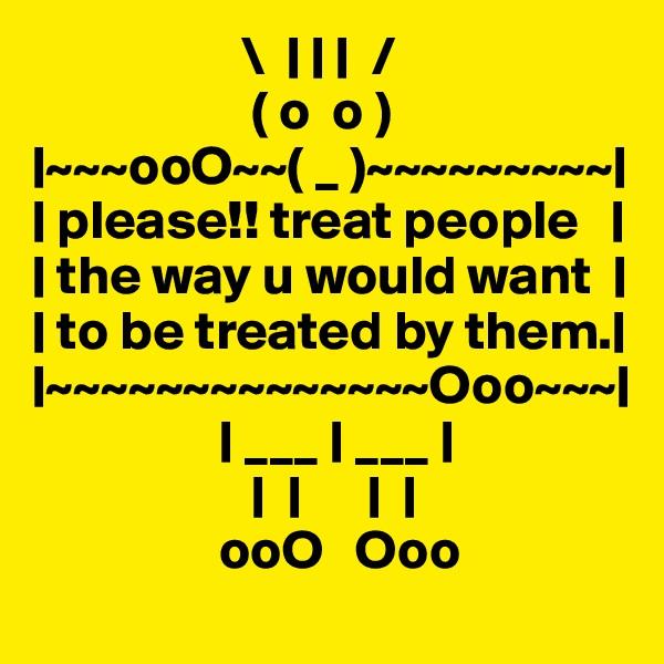 \         /                     ( o  o )  ~~~ooO~~( _ )~~~~~~~~~    please!! treat people       the way u would want      to be treated by them.   ~~~~~~~~~~~~~~Ooo~~~                     ___   ___                                                                     ooO   Ooo