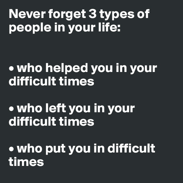 Never forget 3 types of people in your life:   • who helped you in your difficult times  • who left you in your difficult times  • who put you in difficult times