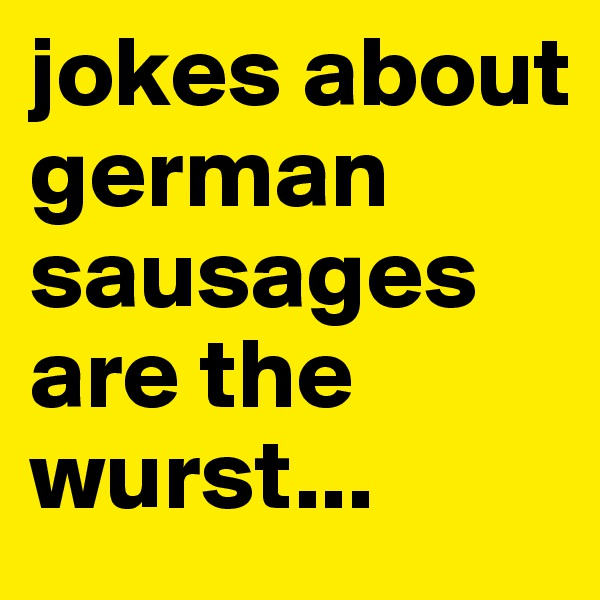 jokes about german sausages are the wurst...