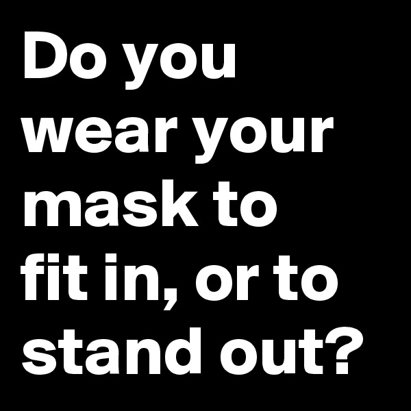 Do you wear your mask to  fit in, or to stand out?