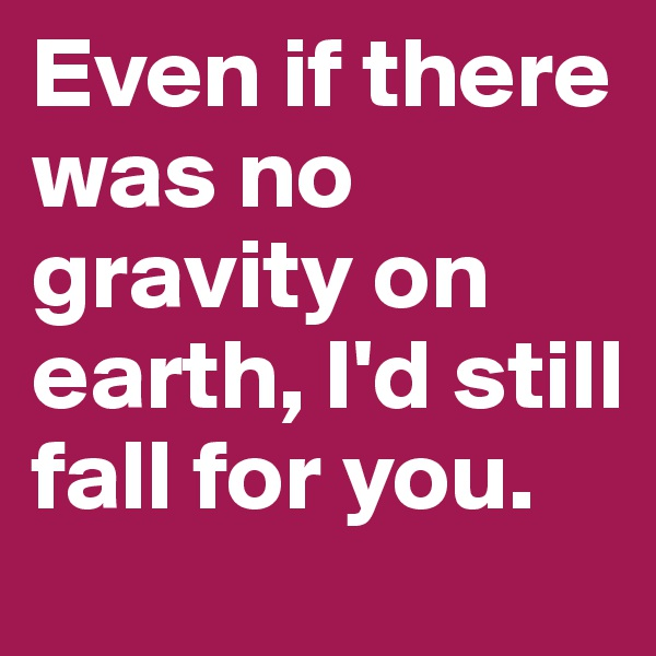 Even if there was no gravity on earth, I'd still fall for you.
