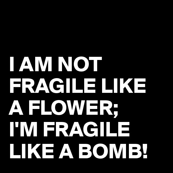 I AM NOT FRAGILE LIKE A FLOWER; I'M FRAGILE LIKE A BOMB!
