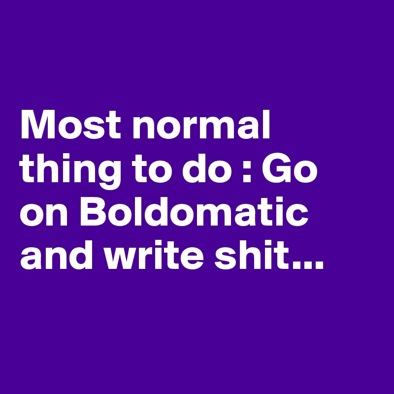 Most normal thing to do : Go on Boldomatic and write shit...