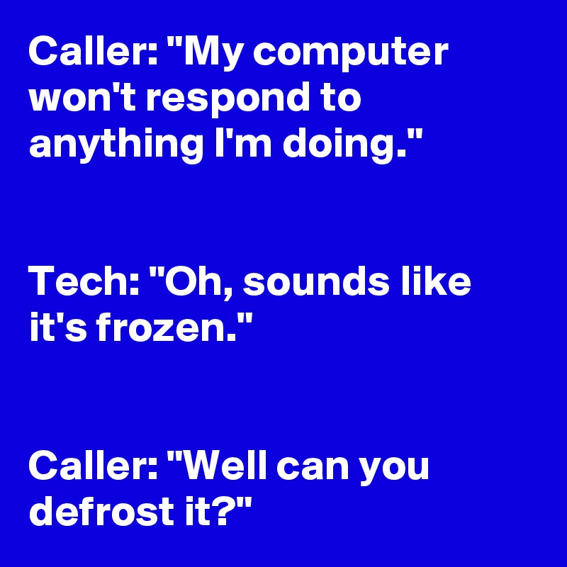 """Caller: """"My computer won't respond to anything I'm doing.""""    Tech: """"Oh, sounds like it's frozen.""""    Caller: """"Well can you defrost it?"""""""