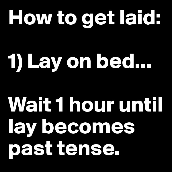 How to get laid:   1) Lay on bed...   Wait 1 hour until lay becomes past tense.