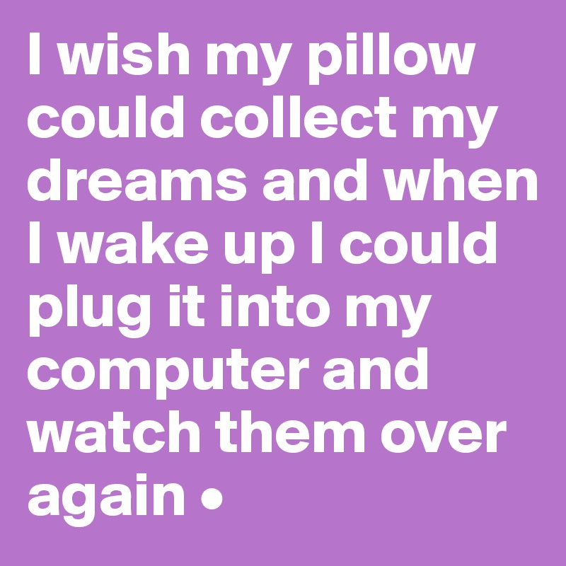 I wish my pillow could collect my dreams and when I wake up I could plug it into my computer and watch them over again •