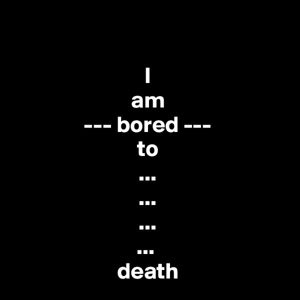 I am --- bored --- to ... ... ... ...  death