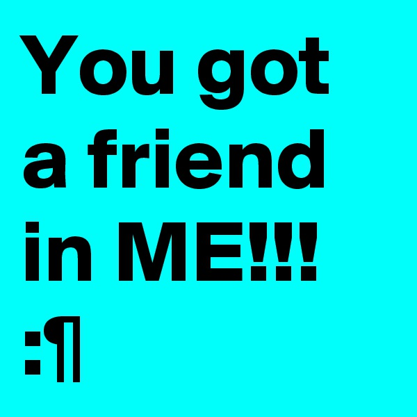 You got a friend in ME!!! :¶