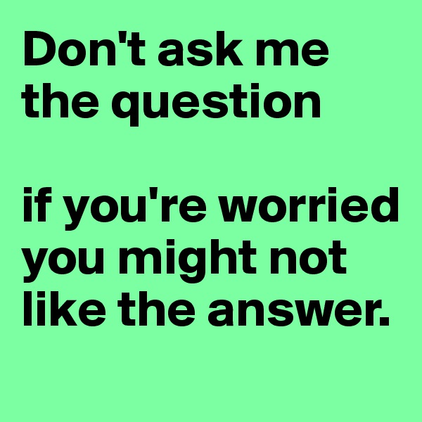 Don't ask me the question  if you're worried you might not like the answer.