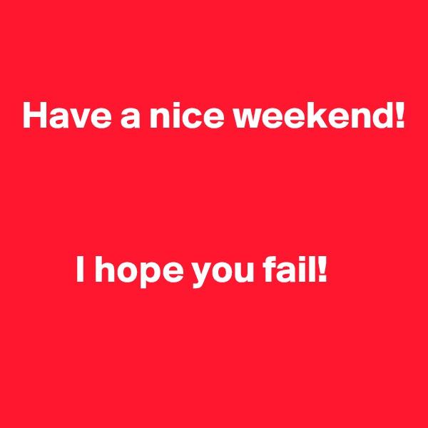Have a nice weekend!            I hope you fail!