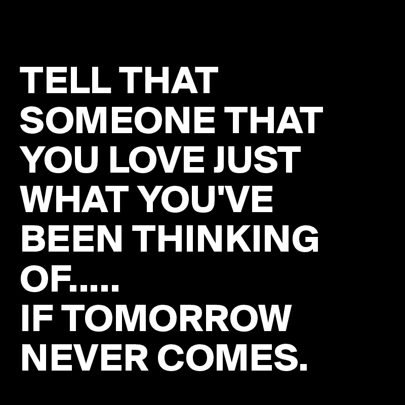 TELL THAT SOMEONE THAT YOU LOVE JUST WHAT YOU'VE BEEN THINKING OF..... IF TOMORROW NEVER COMES.
