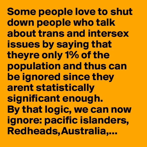 Some people love to shut down people who talk about trans and intersex issues by saying that theyre only 1% of the population and thus can be ignored since they arent statistically significant enough. By that logic, we can now  ignore: pacific islanders,  Redheads,Australia,...