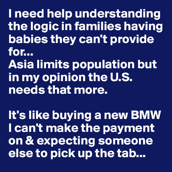 I need help understanding the logic in families having babies they can't provide for...  Asia limits population but in my opinion the U.S. needs that more.   It's like buying a new BMW I can't make the payment on & expecting someone else to pick up the tab...