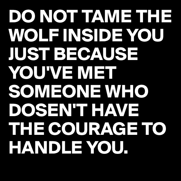 DO NOT TAME THE WOLF INSIDE YOU JUST BECAUSE YOU'VE MET SOMEONE WHO DOSEN'T HAVE THE COURAGE TO HANDLE YOU.