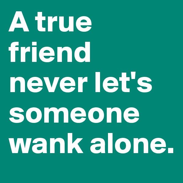 A true friend never let's someone wank alone.