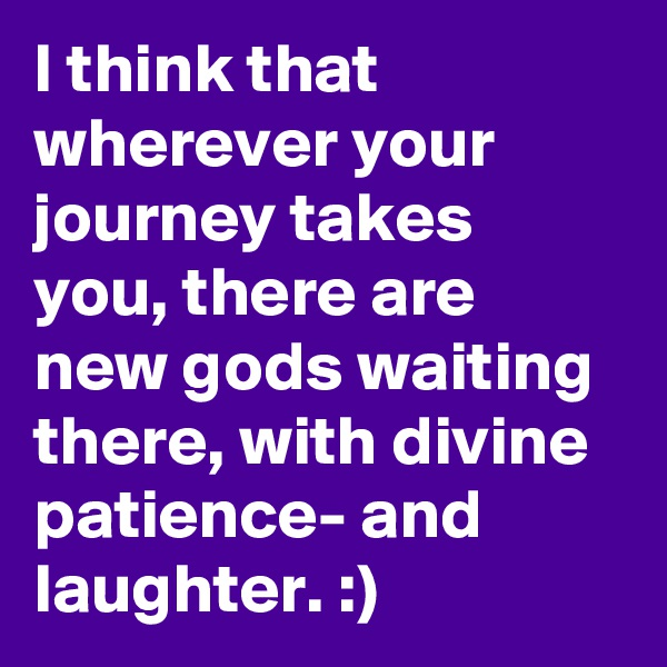 I think that wherever your journey takes you, there are new gods waiting there, with divine patience- and laughter. :)