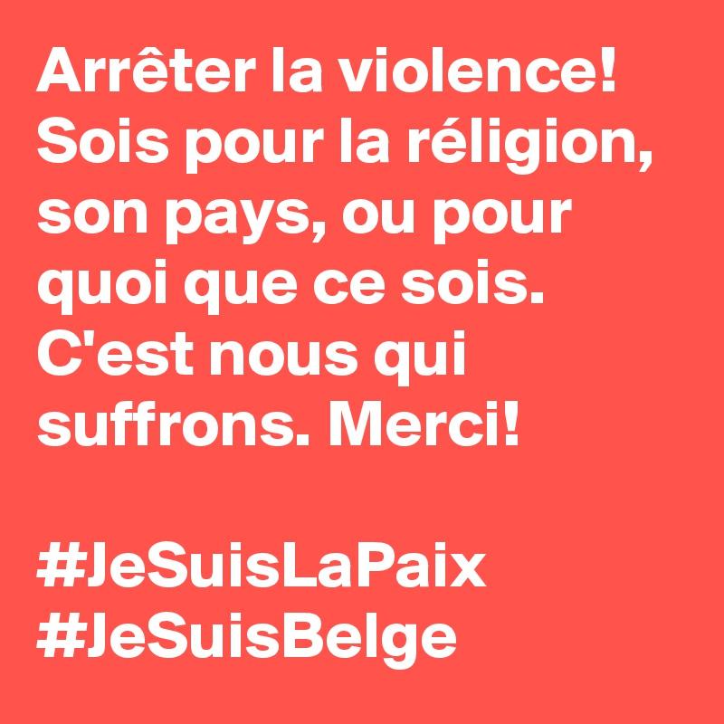 Arrêter la violence! Sois pour la réligion, son pays, ou pour quoi que ce sois. C'est nous qui suffrons. Merci!   #JeSuisLaPaix #JeSuisBelge