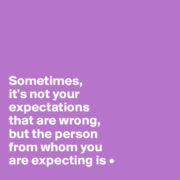 Sometimes, it's not your expectations that are wrong, but the person from whom you are expecting is •
