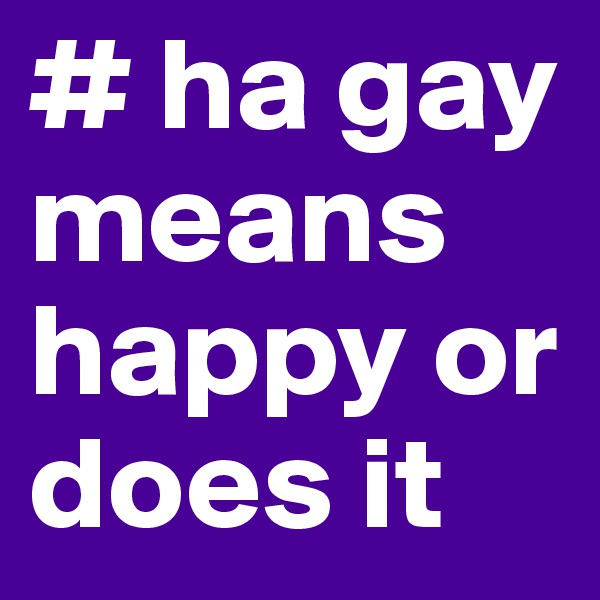 # ha gay means happy or does it