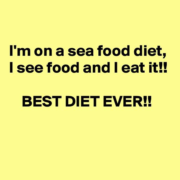 I'm on a sea food diet, I see food and I eat it!!      BEST DIET EVER!!
