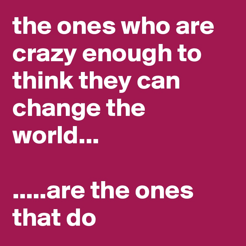 the ones who are crazy enough to think they can change the world...  .....are the ones that do