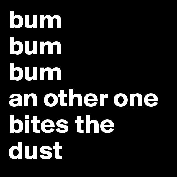bum bum  bum  an other one bites the dust