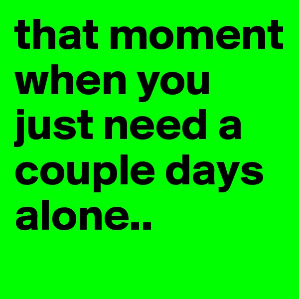 that moment when you just need a couple days alone..