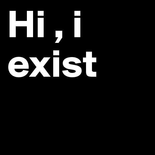 Hi , i exist
