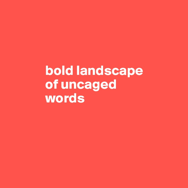 bold landscape                   of uncaged               words