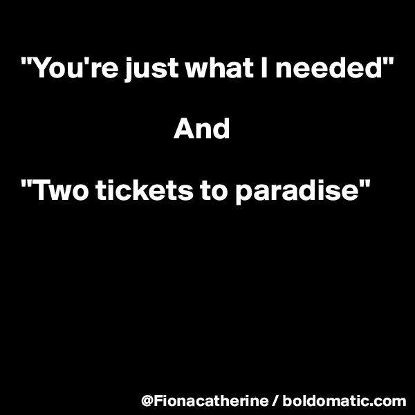 """You're just what I needed""                           And  ""Two tickets to paradise"""