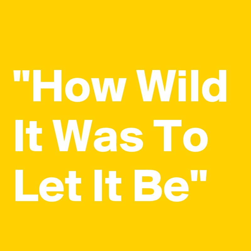 """How Wild It Was To Let It Be"""