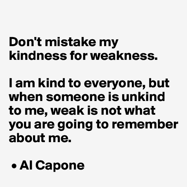 Don't mistake my kindness for weakness.  I am kind to everyone, but when someone is unkind to me, weak is not what you are going to remember about me.   • Al Capone