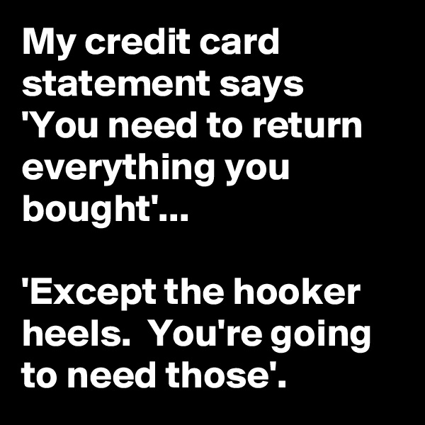 My credit card statement says 'You need to return everything you bought'...  'Except the hooker heels.  You're going to need those'.