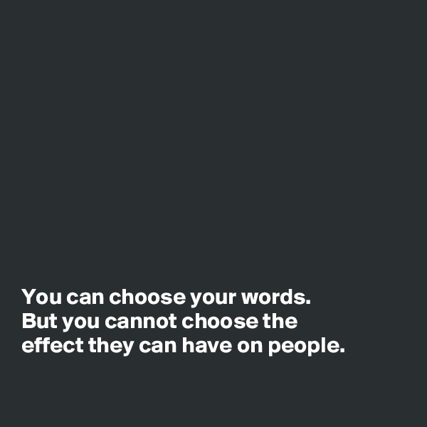 You can choose your words.  But you cannot choose the  effect they can have on people.